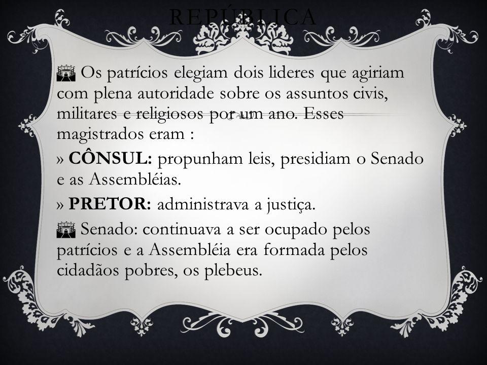 REPÚBLICA Os patrícios elegiam dois lideres que agiriam com plena autoridade sobre os assuntos civis, militares e religiosos por um ano.