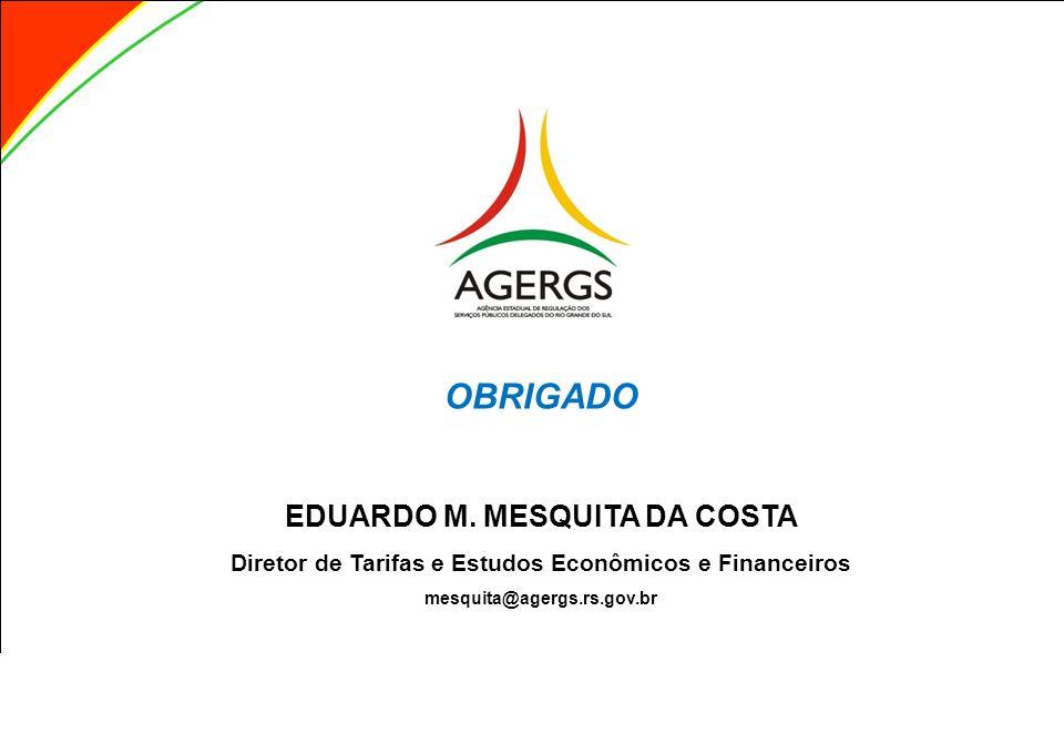 OBRIGADO EDUARDO M. MESQUITA DA COSTA Diretor de Tarifas e Estudos Econômicos e Financeiros mesquita@agergs.rs.gov.br