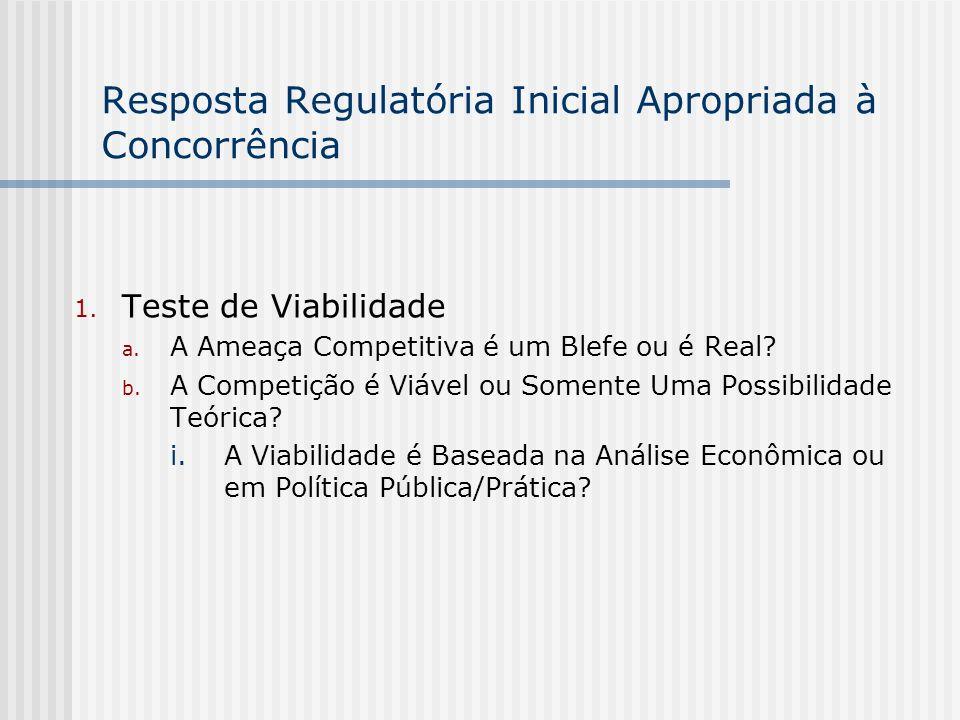 Resposta Regulatória Inicial Apropriada à Concorrência 1. Teste de Viabilidade a. A Ameaça Competitiva é um Blefe ou é Real? b. A Competição é Viável