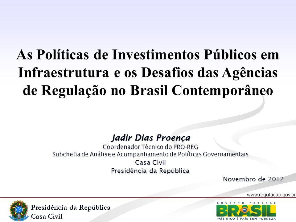 Presidência da República Casa Civil www.regulacao.gov.br As Políticas de Investimentos Públicos em Infraestrutura e os Desafios das Agências de Regula
