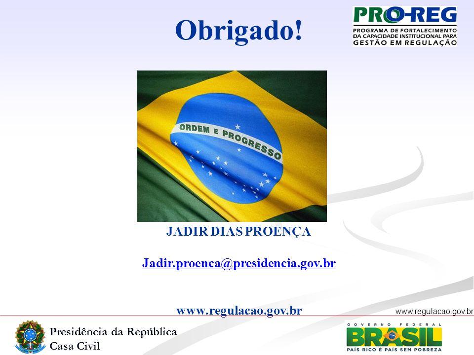 Presidência da República Casa Civil www.regulacao.gov.br Obrigado! JADIR DIAS PROENÇA Jadir.proenca@presidencia.gov.br www.regulacao.gov.br