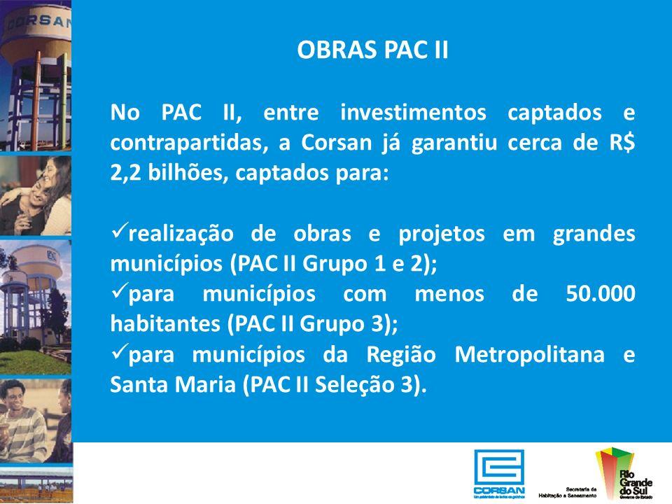OBRAS PAC II No PAC II, entre investimentos captados e contrapartidas, a Corsan já garantiu cerca de R$ 2,2 bilhões, captados para: realização de obra