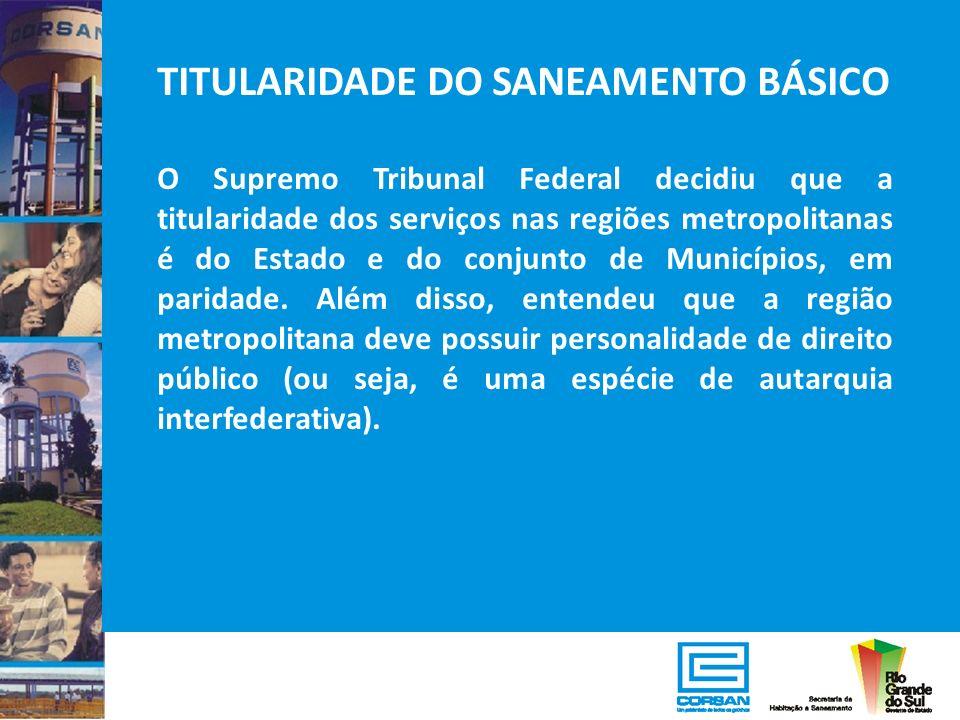 TITULARIDADE DO SANEAMENTO BÁSICO O Supremo Tribunal Federal decidiu que a titularidade dos serviços nas regiões metropolitanas é do Estado e do conju