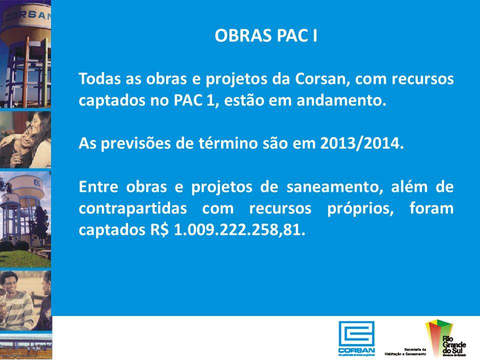 OBRAS PAC I Todas as obras e projetos da Corsan, com recursos captados no PAC 1, estão em andamento. As previsões de término são em 2013/2014. Entre o