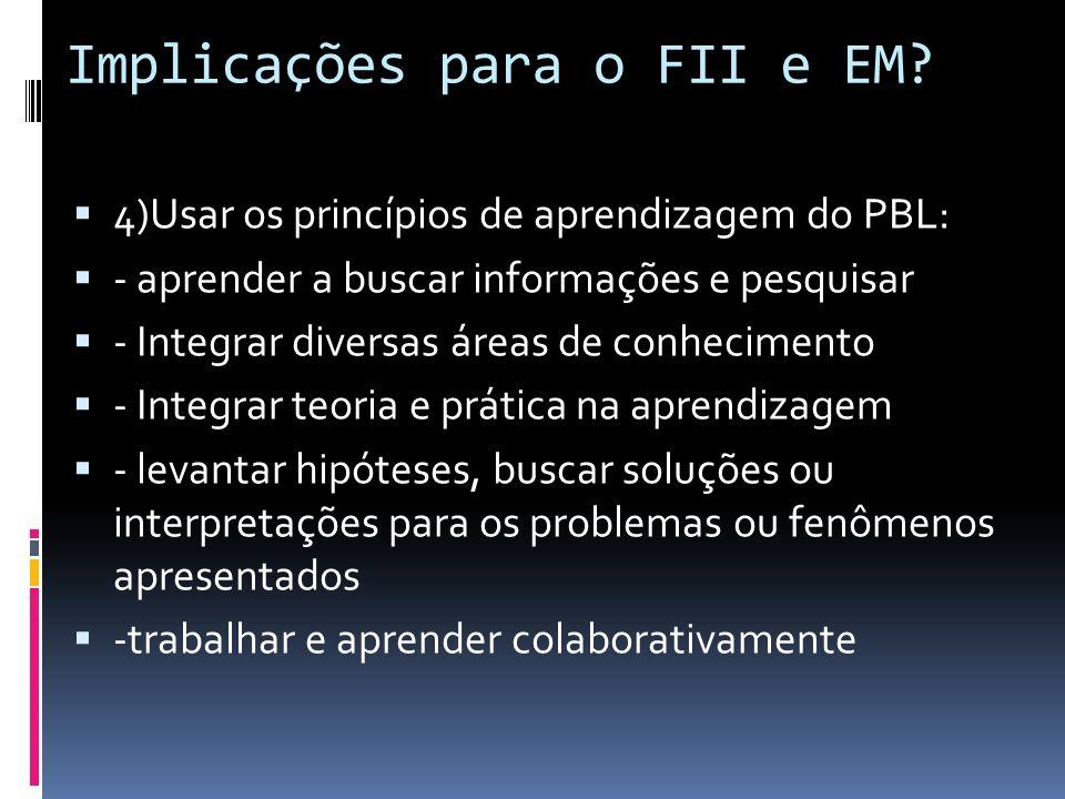 Implicações para o FII e EM? 4)Usar os princípios de aprendizagem do PBL: - aprender a buscar informações e pesquisar - Integrar diversas áreas de con