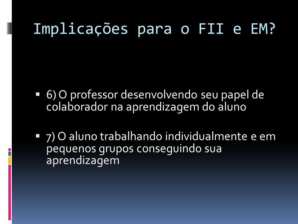Implicações para o FII e EM? 6) O professor desenvolvendo seu papel de colaborador na aprendizagem do aluno 7) O aluno trabalhando individualmente e e