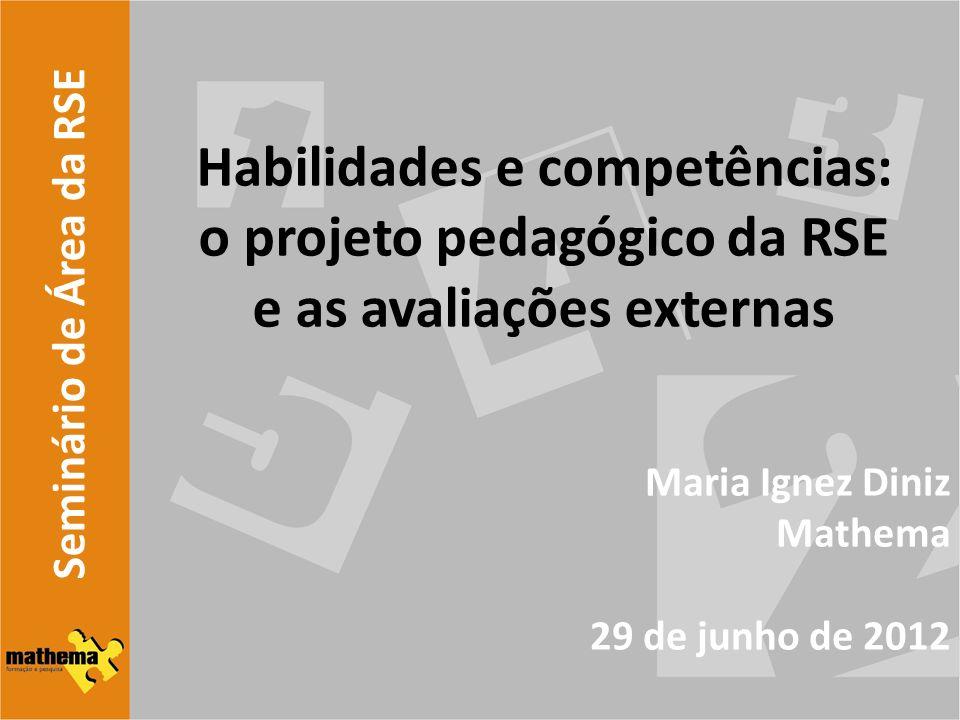 Seminário de Área da RSE Habilidades e competências: o projeto pedagógico da RSE e as avaliações externas Maria Ignez Diniz Mathema 29 de junho de 201