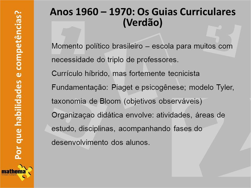 Por que habilidades e competências? Anos 1960 – 1970: Os Guias Curriculares (Verdão) Momento político brasileiro – escola para muitos com necessidade