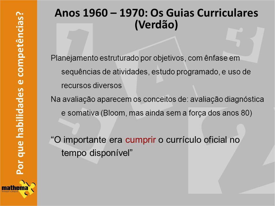 Por que habilidades e competências? Anos 1960 – 1970: Os Guias Curriculares (Verdão) Planejamento estruturado por objetivos, com ênfase em sequências