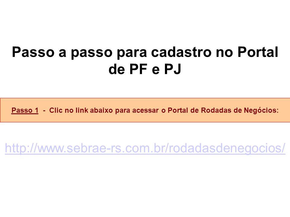 Passo a passo para cadastro no Portal de PF e PJ Passo 1 - Clic no link abaixo para acessar o Portal de Rodadas de Negócios: http://www.sebrae-rs.com.br/rodadasdenegocios/