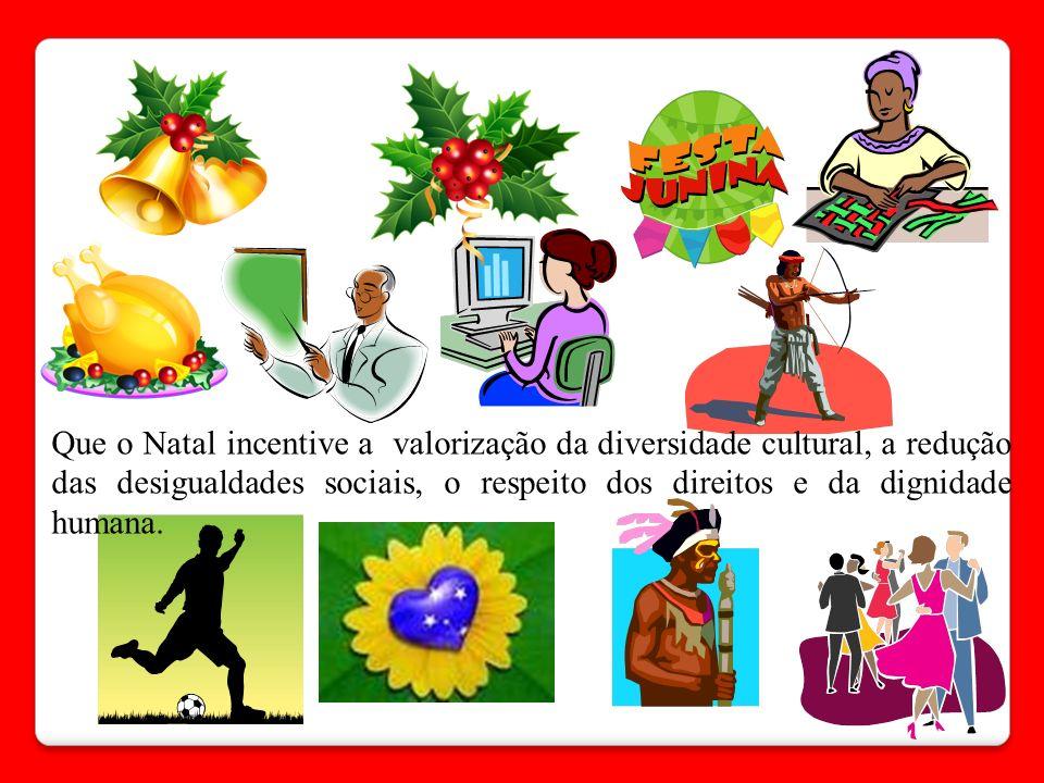 Que o Natal incentive a valorização da diversidade cultural, a redução das desigualdades sociais, o respeito dos direitos e da dignidade humana.