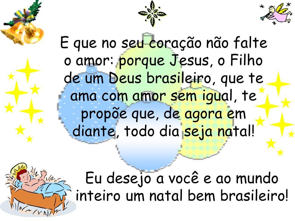 E que no seu coração não falte o amor: porque Jesus, o Filho de um Deus brasileiro, que te ama com amor sem igual, te propõe que, de agora em diante,