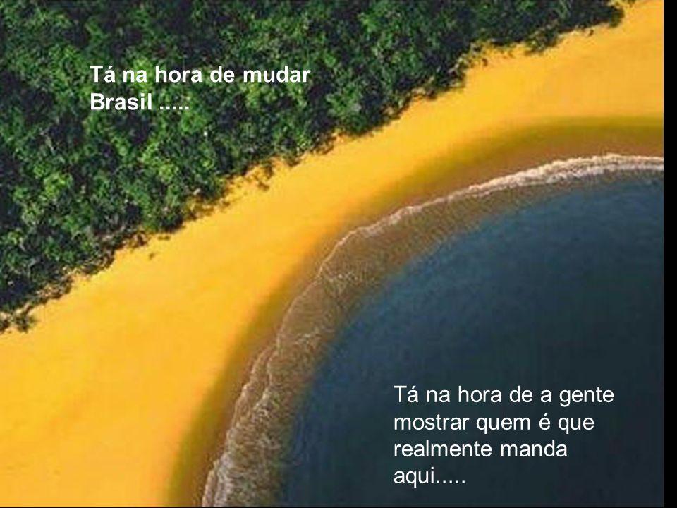 Tá na hora de mudar Brasil..... Tá na hora de a gente mostrar quem é que realmente manda aqui.....