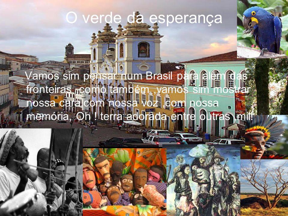 Vamos sim pensar num Brasil para além das fronteiras,como também,vamos sim mostrar nossa cara,com nossa voz,com nossa memória, Oh ! terra adorada entr