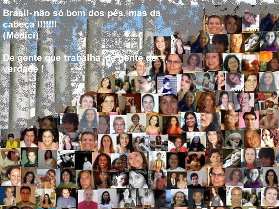 Brasil- não só bom dos pés, mas da cabeça !!!!!!! (Médici) De gente que trabalha,de gente de verdade !