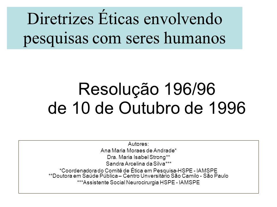Resolução 196/96 de 10 de Outubro de 1996 Autores: Ana Maria Moraes de Andrade* Dra. Maria Isabel Strong** Sandra Arcelina da Silva*** *Coordenadora d