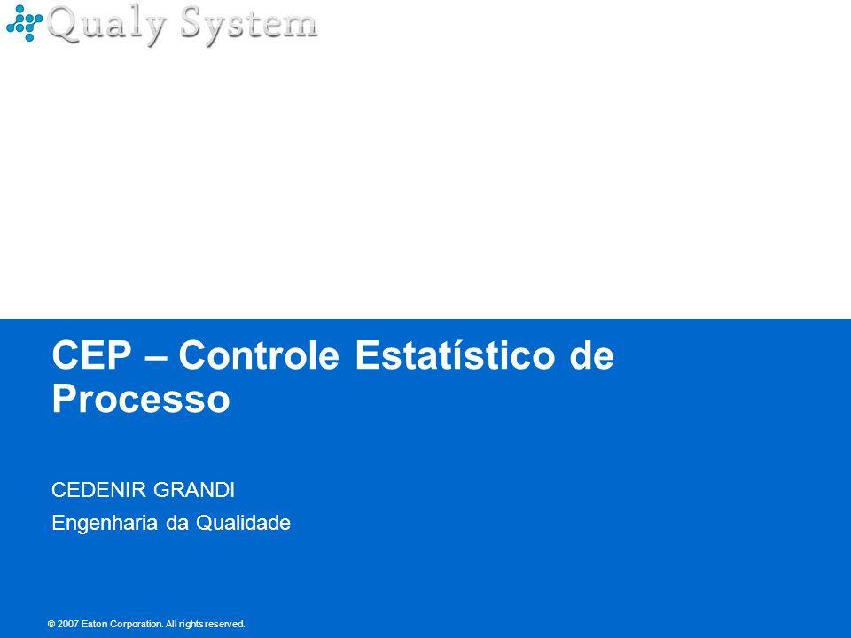 © 2007 Eaton Corporation. All rights reserved. CEP – Controle Estatístico de Processo CEDENIR GRANDI Engenharia da Qualidade © 2007 Eaton Corporation.