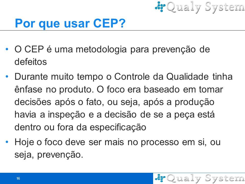16 Por que usar CEP? O CEP é uma metodologia para prevenção de defeitos Durante muito tempo o Controle da Qualidade tinha ênfase no produto. O foco er