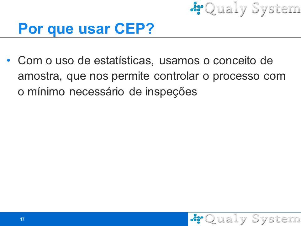 17 Por que usar CEP? Com o uso de estatísticas, usamos o conceito de amostra, que nos permite controlar o processo com o mínimo necessário de inspeçõe