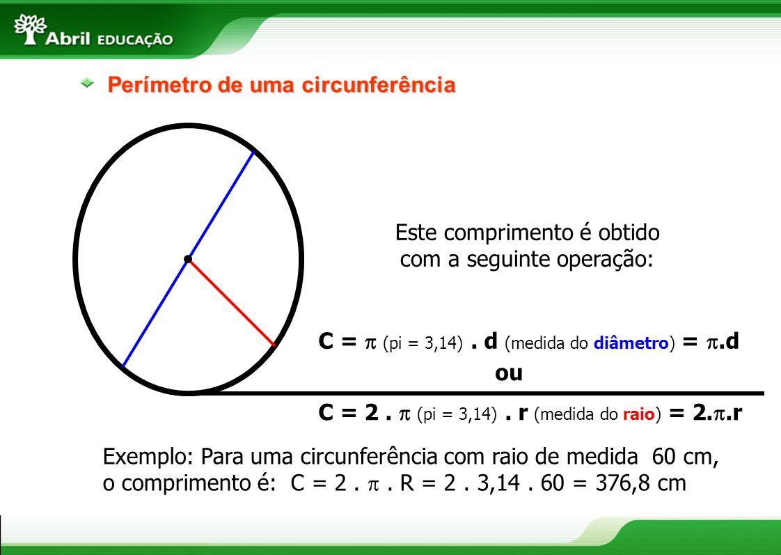 Perímetro de uma circunferência Este comprimento é obtido com a seguinte operação: C = (pi = 3,14). d (medida do diâmetro) =.d ou C = 2. (pi = 3,14).