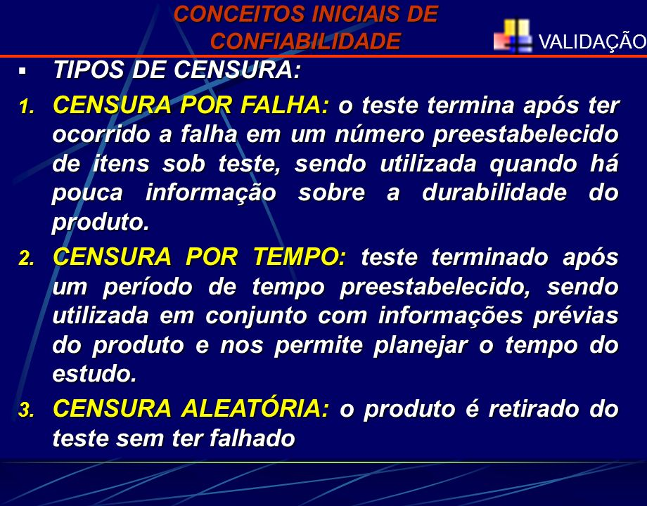 VALIDAÇÃO CONCEITOS INICIAIS DE CONFIABILIDADE TIPOS DE CENSURA: TIPOS DE CENSURA: 1. CENSURA POR FALHA: o teste termina após ter ocorrido a falha em