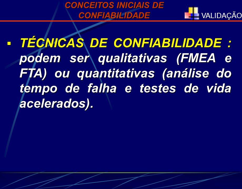 VALIDAÇÃO TÉCNICAS DE CONFIABILIDADE : podem ser qualitativas (FMEA e FTA) ou quantitativas (análise do tempo de falha e testes de vida acelerados). T