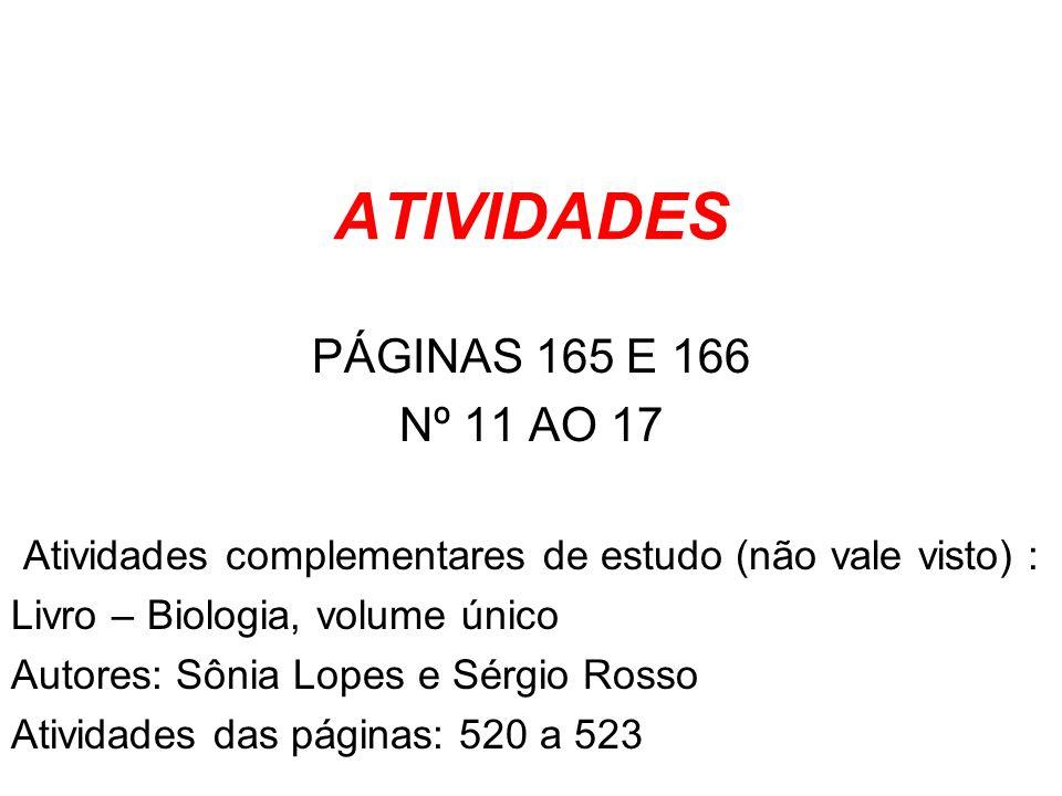 ATIVIDADES PÁGINAS 165 E 166 Nº 11 AO 17 Atividades complementares de estudo (não vale visto) : Livro – Biologia, volume único Autores: Sônia Lopes e Sérgio Rosso Atividades das páginas: 520 a 523