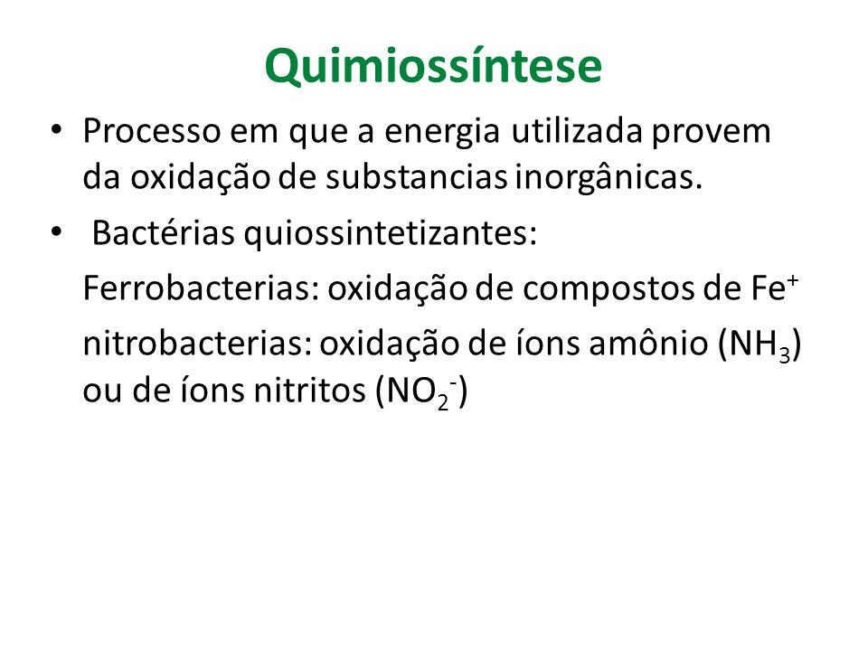 Quimiossíntese Processo em que a energia utilizada provem da oxidação de substancias inorgânicas. Bactérias quiossintetizantes: Ferrobacterias: oxidaç