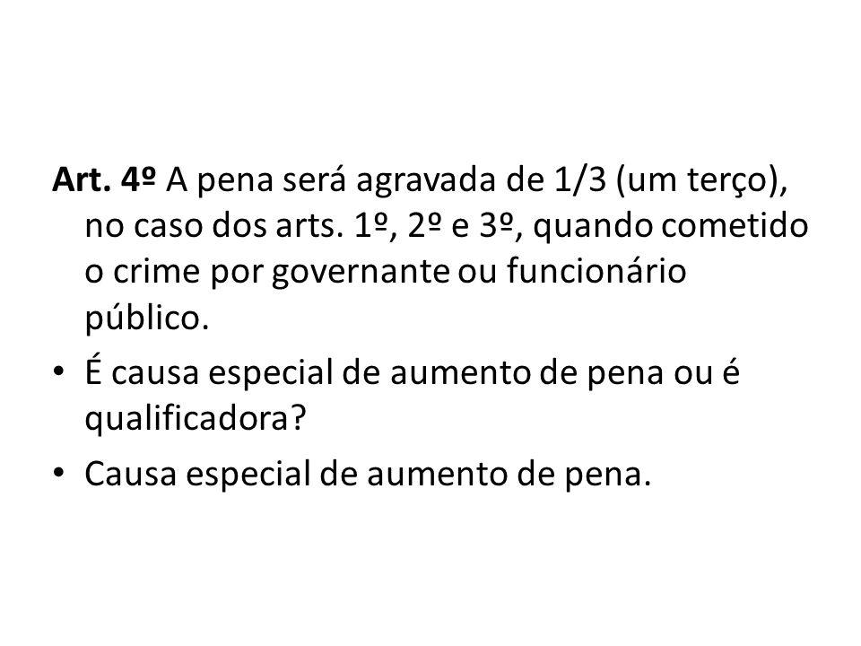 Art. 4º A pena será agravada de 1/3 (um terço), no caso dos arts. 1º, 2º e 3º, quando cometido o crime por governante ou funcionário público. É causa