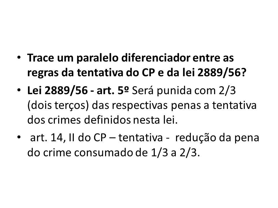 Trace um paralelo diferenciador entre as regras da tentativa do CP e da lei 2889/56? Lei 2889/56 - art. 5º Será punida com 2/3 (dois terços) das respe
