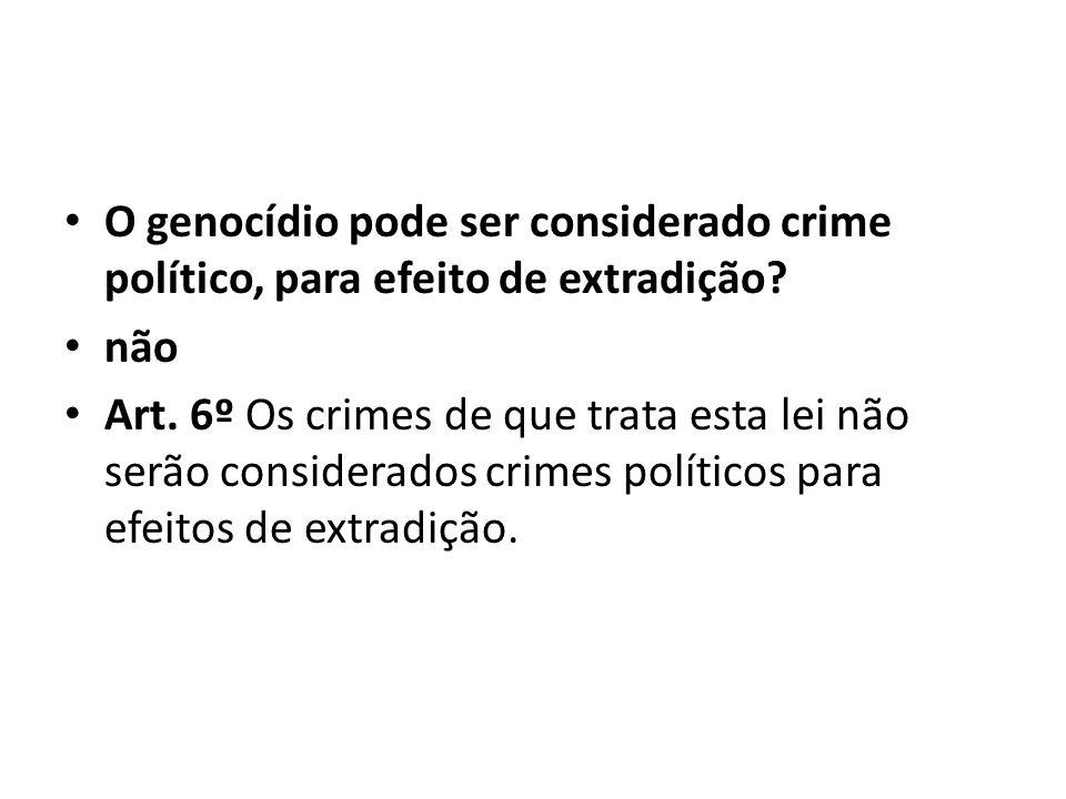 O genocídio pode ser considerado crime político, para efeito de extradição? não Art. 6º Os crimes de que trata esta lei não serão considerados crimes