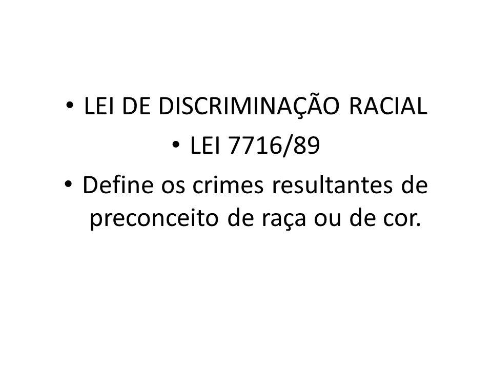 LEI DE DISCRIMINAÇÃO RACIAL LEI 7716/89 Define os crimes resultantes de preconceito de raça ou de cor.