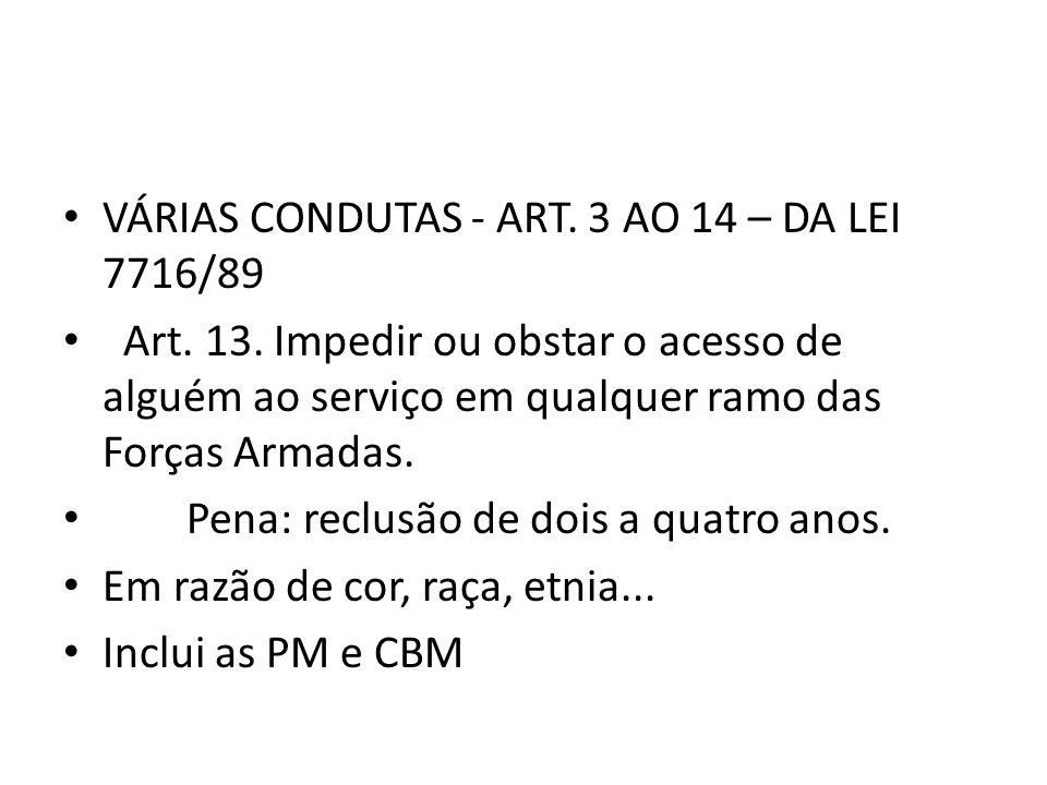 VÁRIAS CONDUTAS - ART. 3 AO 14 – DA LEI 7716/89 Art. 13. Impedir ou obstar o acesso de alguém ao serviço em qualquer ramo das Forças Armadas. Pena: re
