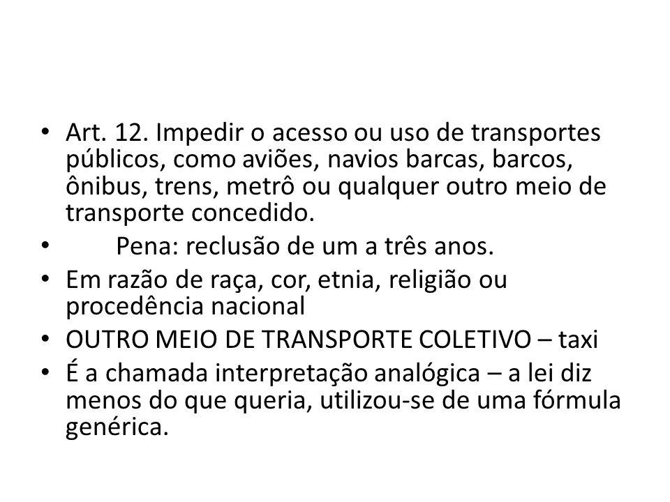 Art. 12. Impedir o acesso ou uso de transportes públicos, como aviões, navios barcas, barcos, ônibus, trens, metrô ou qualquer outro meio de transport
