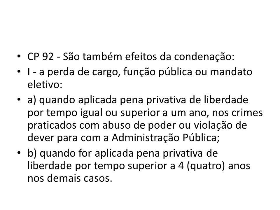 CP 92 - São também efeitos da condenação: I - a perda de cargo, função pública ou mandato eletivo: a) quando aplicada pena privativa de liberdade por