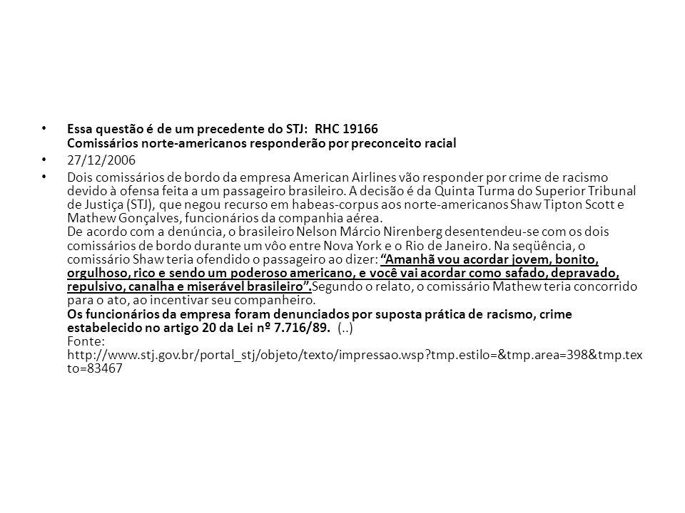 Essa questão é de um precedente do STJ: RHC 19166 Comissários norte-americanos responderão por preconceito racial 27/12/2006 Dois comissários de bordo
