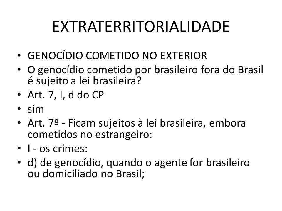 EXTRATERRITORIALIDADE GENOCÍDIO COMETIDO NO EXTERIOR O genocídio cometido por brasileiro fora do Brasil é sujeito a lei brasileira? Art. 7, I, d do CP