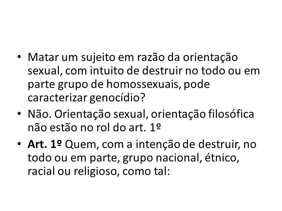 Matar um sujeito em razão da orientação sexual, com intuito de destruir no todo ou em parte grupo de homossexuais, pode caracterizar genocídio? Não. O