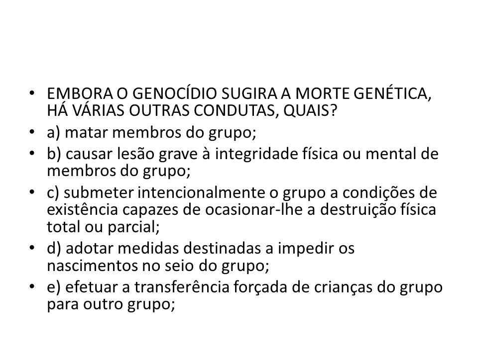 EMBORA O GENOCÍDIO SUGIRA A MORTE GENÉTICA, HÁ VÁRIAS OUTRAS CONDUTAS, QUAIS? a) matar membros do grupo; b) causar lesão grave à integridade física ou