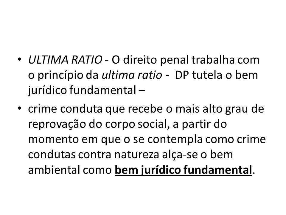 ULTIMA RATIO - O direito penal trabalha com o princípio da ultima ratio - DP tutela o bem jurídico fundamental – crime conduta que recebe o mais alto