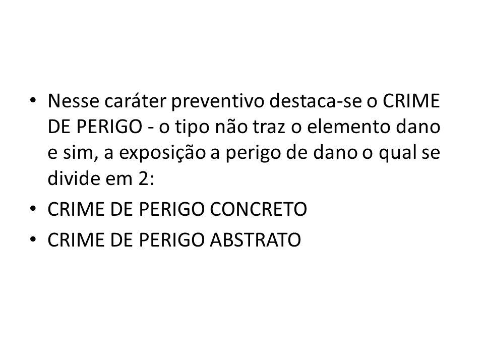 Nesse caráter preventivo destaca-se o CRIME DE PERIGO - o tipo não traz o elemento dano e sim, a exposição a perigo de dano o qual se divide em 2: CRI