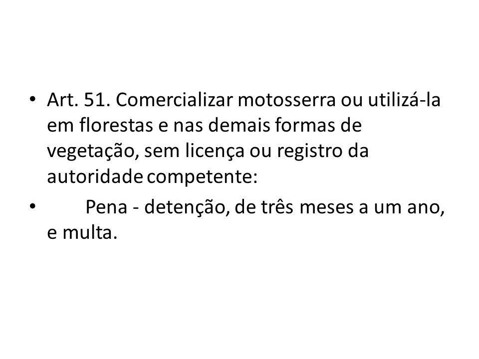 Art. 51. Comercializar motosserra ou utilizá-la em florestas e nas demais formas de vegetação, sem licença ou registro da autoridade competente: Pena