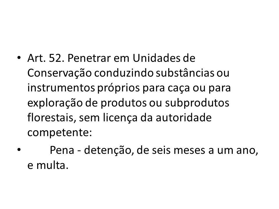 Art. 52. Penetrar em Unidades de Conservação conduzindo substâncias ou instrumentos próprios para caça ou para exploração de produtos ou subprodutos f