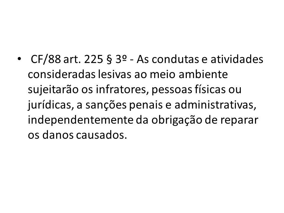 CF/88 art. 225 § 3º - As condutas e atividades consideradas lesivas ao meio ambiente sujeitarão os infratores, pessoas físicas ou jurídicas, a sanções