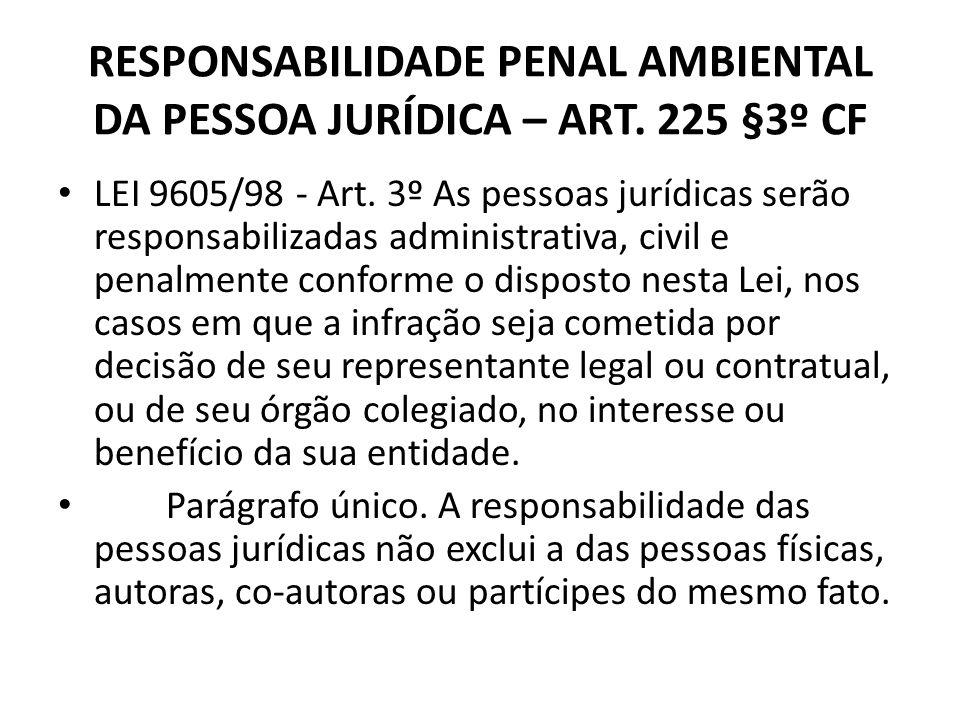 RESPONSABILIDADE PENAL AMBIENTAL DA PESSOA JURÍDICA – ART. 225 §3º CF LEI 9605/98 - Art. 3º As pessoas jurídicas serão responsabilizadas administrativ