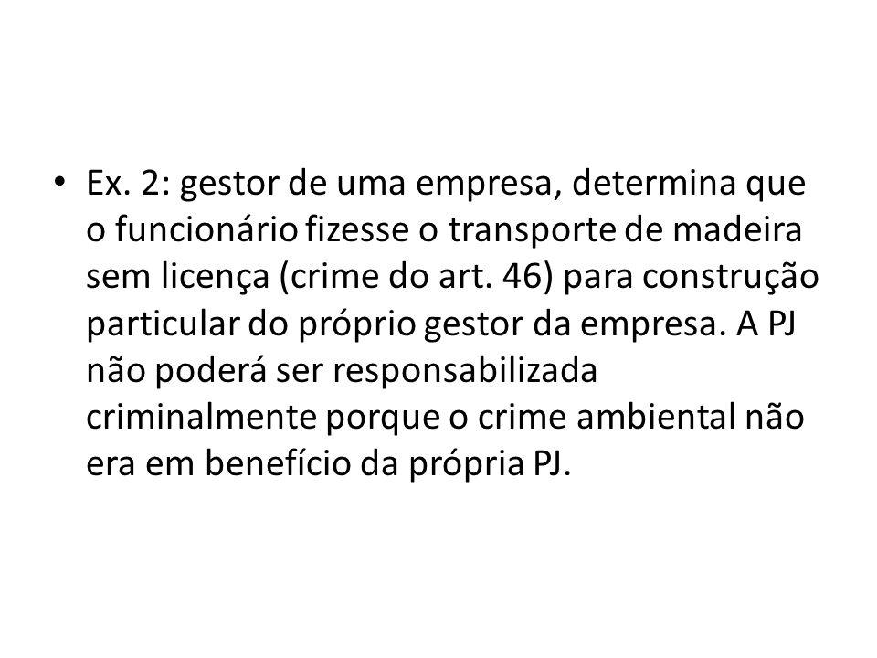 Ex. 2: gestor de uma empresa, determina que o funcionário fizesse o transporte de madeira sem licença (crime do art. 46) para construção particular do
