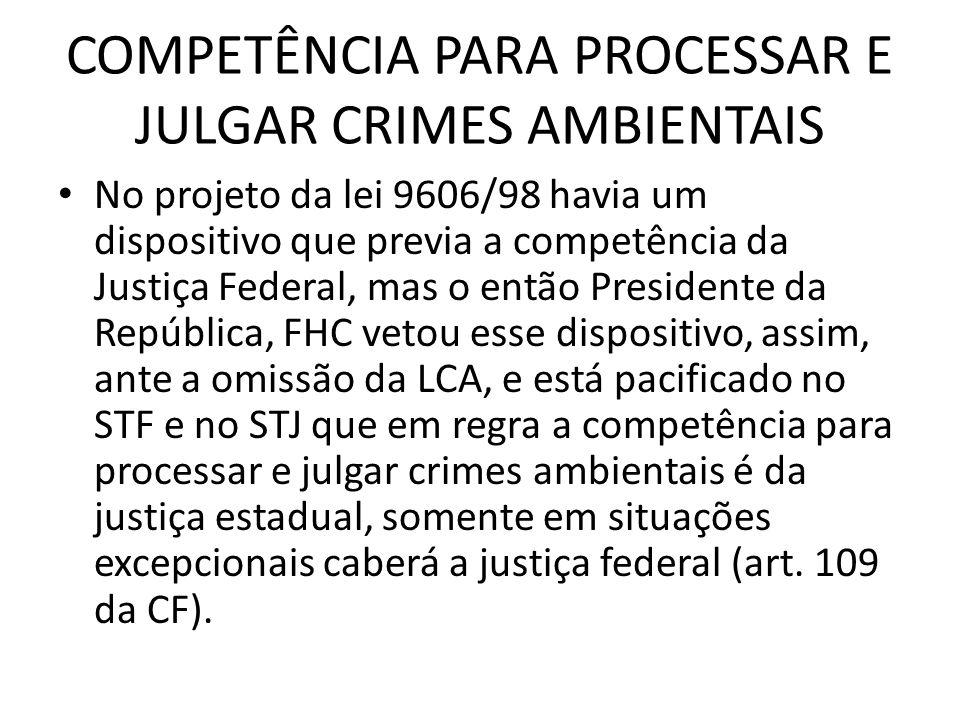 COMPETÊNCIA PARA PROCESSAR E JULGAR CRIMES AMBIENTAIS No projeto da lei 9606/98 havia um dispositivo que previa a competência da Justiça Federal, mas