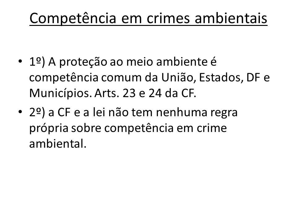 Competência em crimes ambientais 1º) A proteção ao meio ambiente é competência comum da União, Estados, DF e Municípios. Arts. 23 e 24 da CF. 2º) a CF