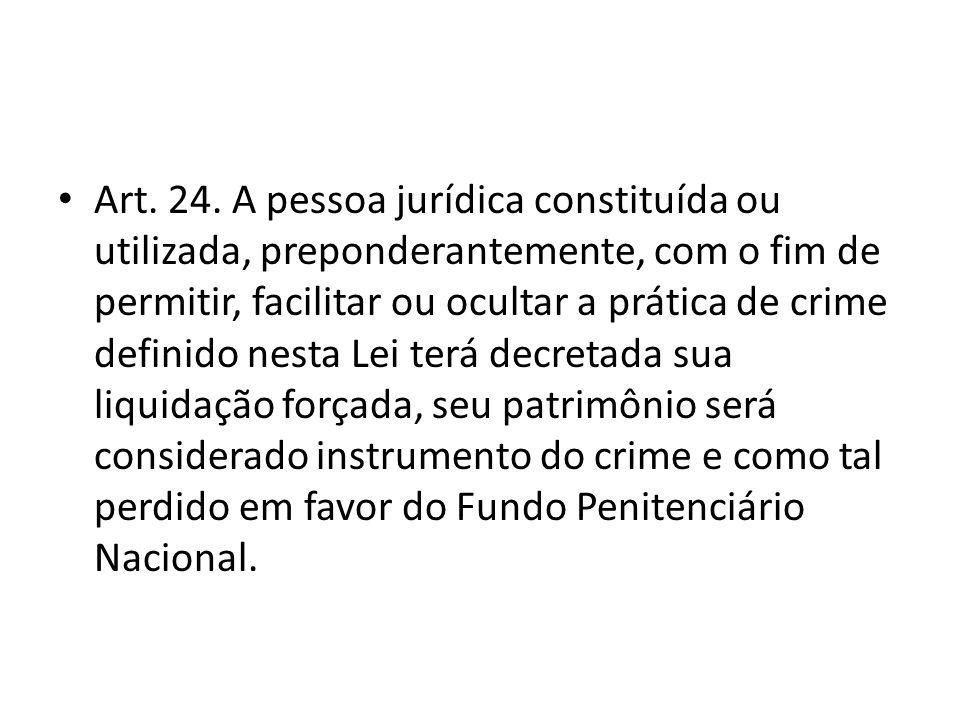 Art. 24. A pessoa jurídica constituída ou utilizada, preponderantemente, com o fim de permitir, facilitar ou ocultar a prática de crime definido nesta