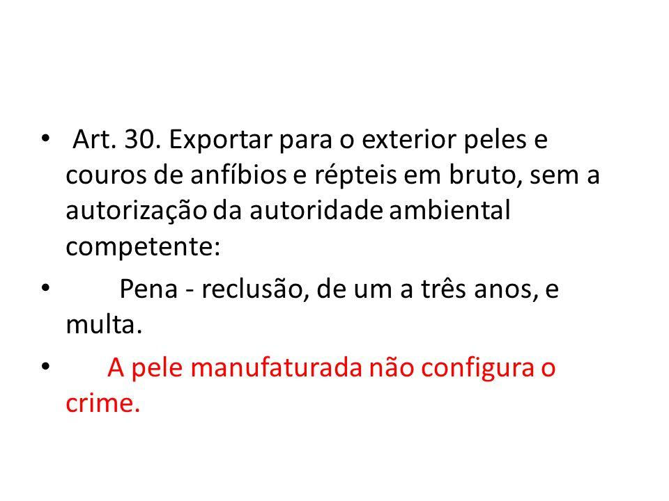 Art. 30. Exportar para o exterior peles e couros de anfíbios e répteis em bruto, sem a autorização da autoridade ambiental competente: Pena - reclusão